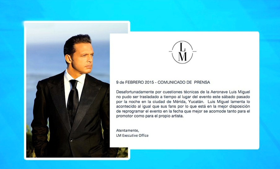 Press release. February 9th, 2015 Unfourtanetly, due to aircraft technical issues singer Luis Miguel could not be transported on  time to the event's venue on Saturday, February 7th in the city of Merida, Yucatan. Luis Miguel feels sorry, as well as his fans, so he is  willing to set a new date in agreement with the promoter and the artist. LM Executive Office.