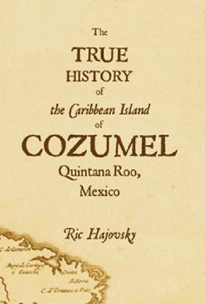 Cover of The True History of Cozumel. (Ric Hajovsky)